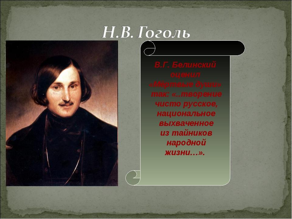 В.Г. Белинский оценил «Мёртвые души» так: «..творение чисто русское, национал...