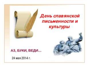 День славянской письменности и культуры 24 мая 2014 г. АЗ, БУКИ, ВЕДИ…