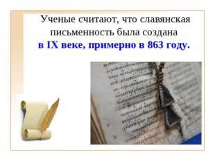 Ученые считают, что славянская письменность была создана в IX веке, примерно