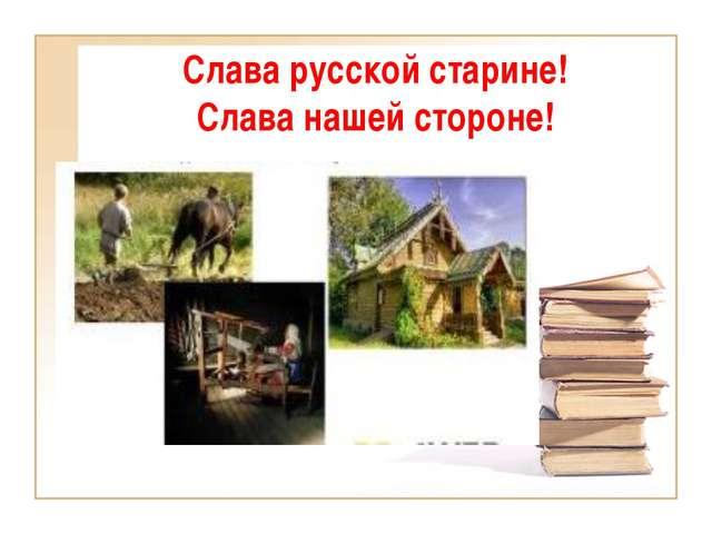 Слава русской старине! Слава нашей стороне!