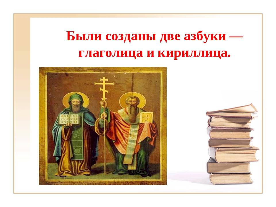 Были созданы две азбуки — глаголица и кириллица.