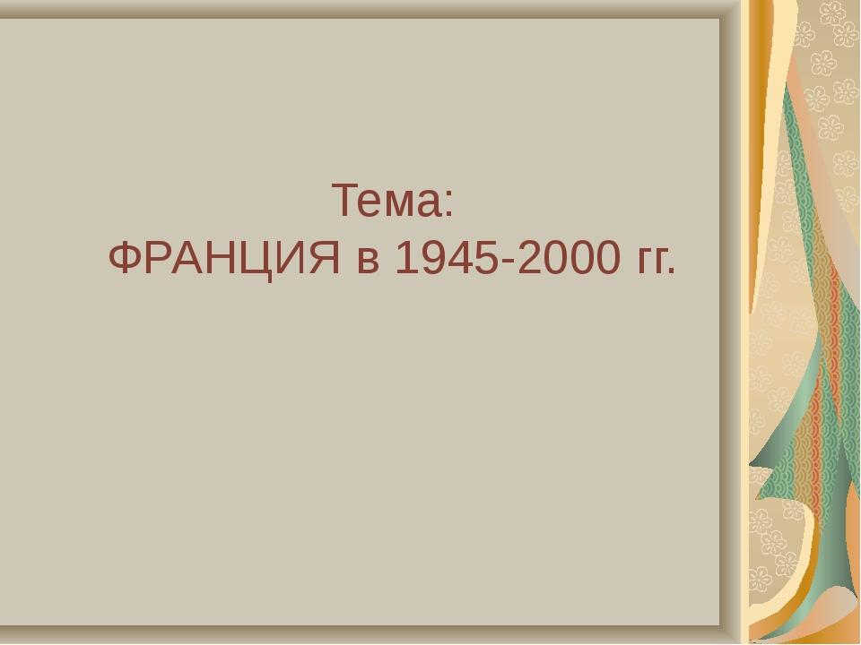 Тема: ФРАНЦИЯ в 1945-2000 гг.