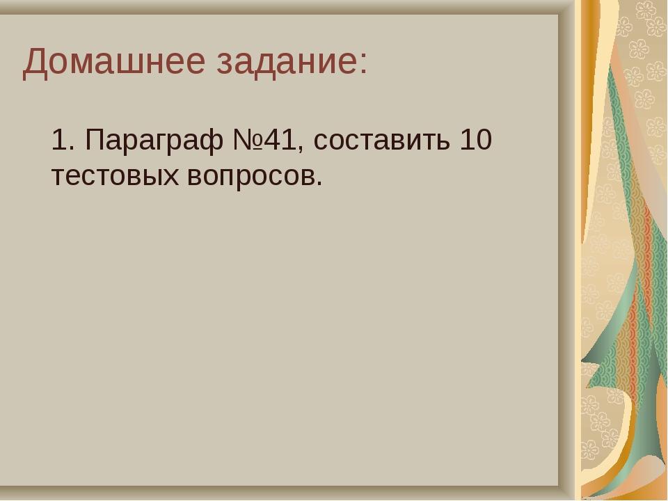 Домашнее задание: 1. Параграф №41, составить 10 тестовых вопросов.