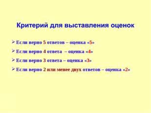 Если верно 5 ответов – оценка «5» Если верно 4 ответа – оценка «4» Если верно