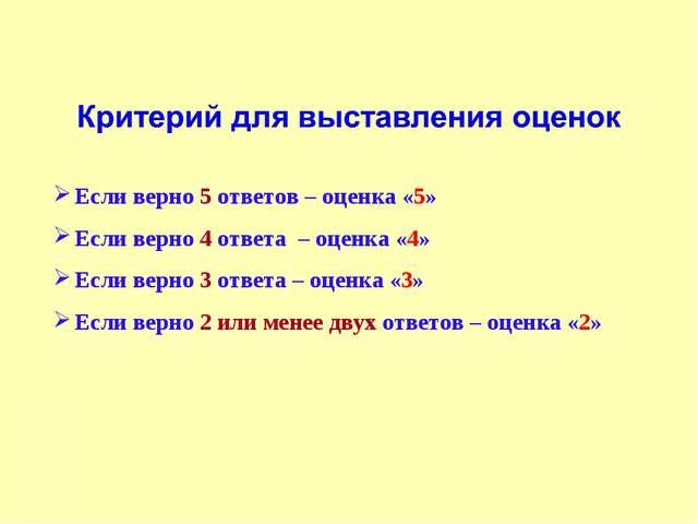 Если верно 5 ответов – оценка «5» Если верно 4 ответа – оценка «4» Если верно...