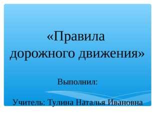 «Правила дорожного движения» Выполнил: Учитель: Тулина Наталья Ивановна
