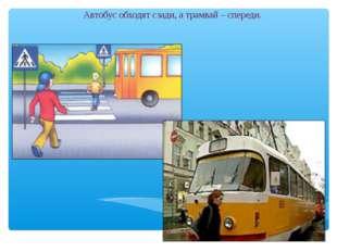 Автобус обходят сзади, а трамвай – спереди.