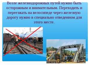 Возле железнодорожных путей нужно быть осторожным и внимательным. Переходить