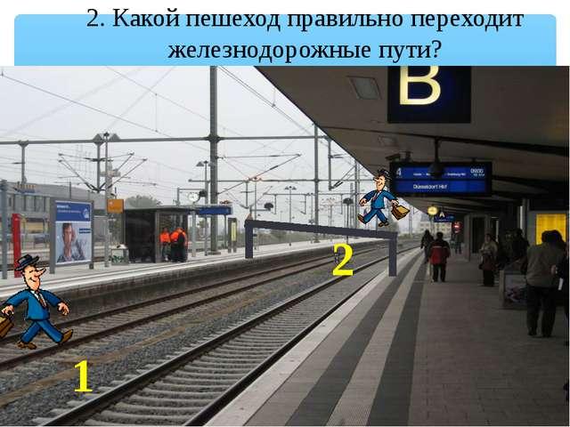 2. Какой пешеход правильно переходит железнодорожные пути? 1 2