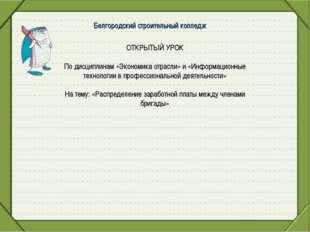 Белгородский строительный колледж ОТКРЫТЫЙ УРОК По дисциплинам «Экономика отр