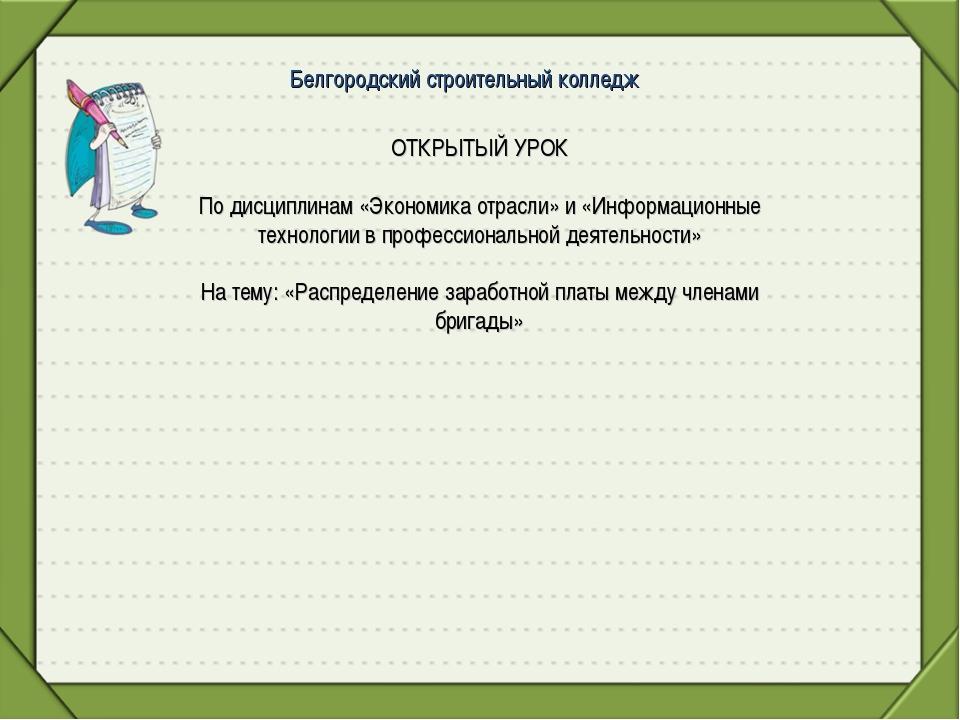 Белгородский строительный колледж ОТКРЫТЫЙ УРОК По дисциплинам «Экономика отр...
