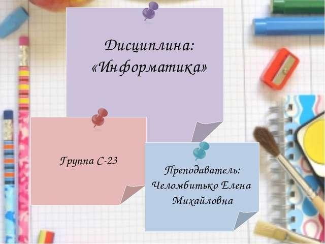 Группа С-23 Преподаватель: Челомбитько Елена Михайловна Дисциплина: «Информа...