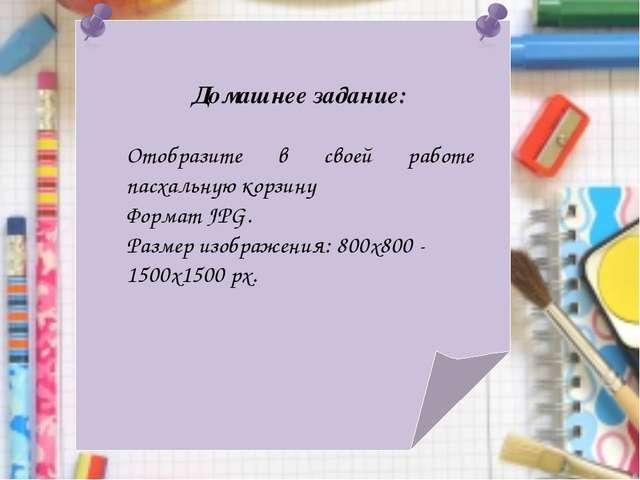 Домашнее задание: Отобразите в своей работе пасхальную корзину Формат JPG. Ра...
