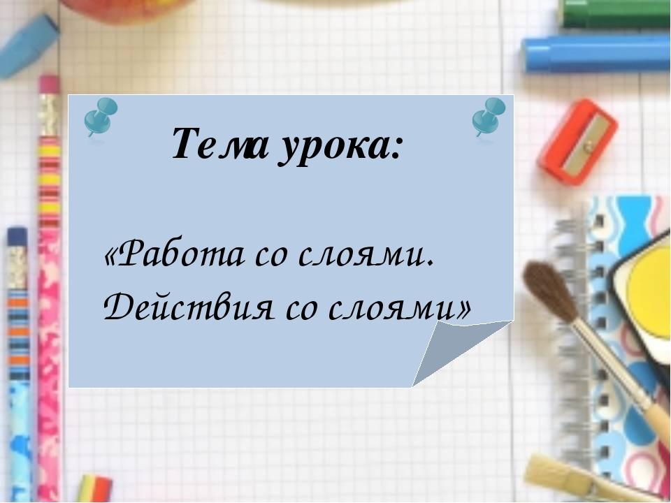 Тема урока: «Работа со слоями. Действия со слоями»