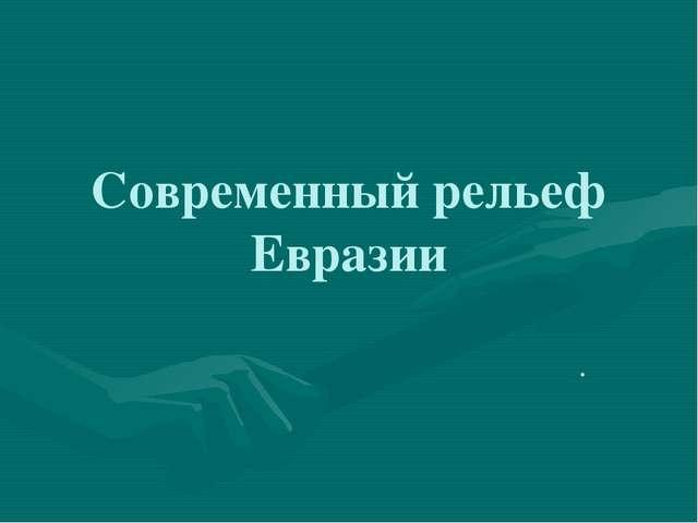 Современный рельеф Евразии .