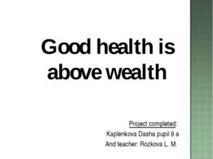 Good health is above wealth Project completed: Kaplenkova Dasha pupil 9 a And