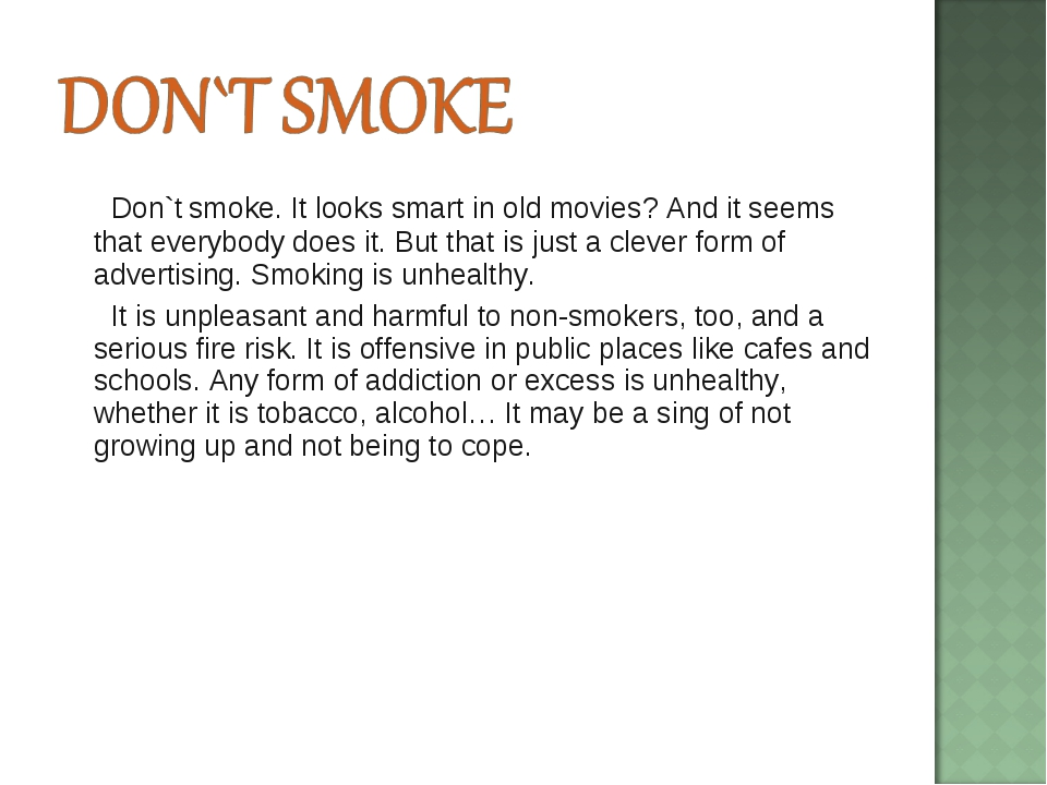 Don`t smoke. It looks smart in old movies? And it seems that everybody does...
