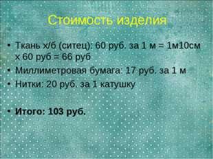 Стоимость изделия Ткань х/б (ситец): 60 руб. за 1 м = 1м10см х 60 руб = 66 ру