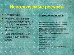 Используемые ресурсы Литература Учебник. Технология. Обслуживающий труд: 5 кл