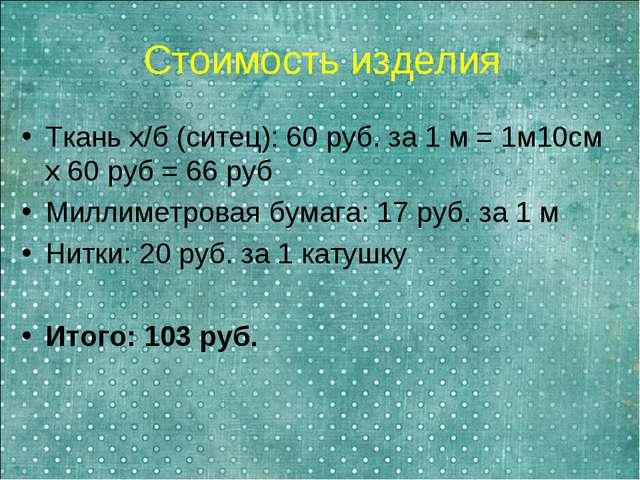 Стоимость изделия Ткань х/б (ситец): 60 руб. за 1 м = 1м10см х 60 руб = 66 ру...