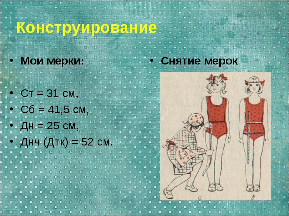Конструирование Мои мерки: Ст = 31 см, Сб = 41,5 см, Дн = 25 см, Днч (Дтк) =...