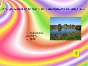 Аты да, мінезі де бұзық өзен қай облыста орналасқан? 1.Талдықорған 2.Алматы 3