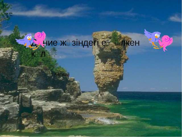 Дүние жүзіндегі ең үлкен көл 1.Каспий