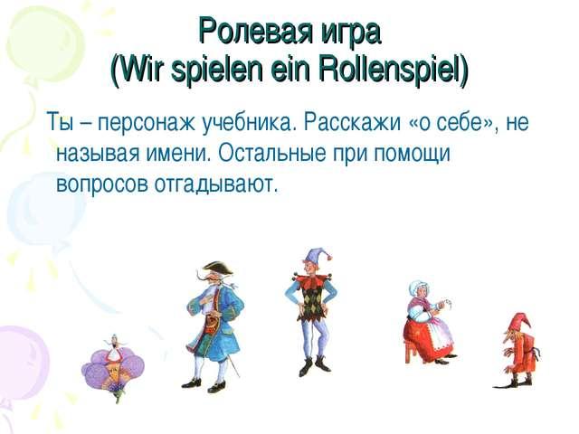 Ролевая игра (Wir spielen ein Rollenspiel) Ты – персонаж учебника. Расскажи «...