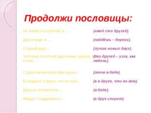 Продолжи пословицы: Не имей сто рублей, а … (имей сто друзей). Друга ищи, а