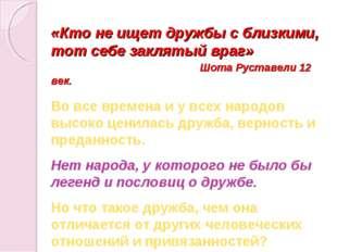 «Кто не ищет дружбы с близкими, тот себе заклятый враг» Шота Руставели 12 век