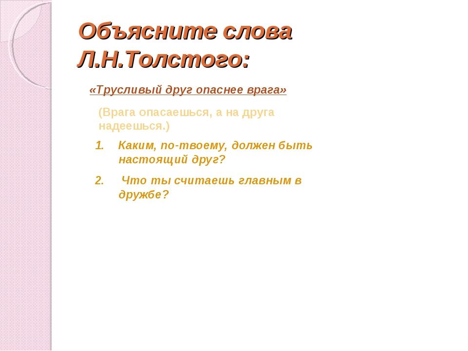 Объясните слова Л.Н.Толстого: «Трусливый друг опаснее врага» (Врага опасаешьс...