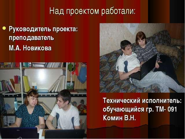 Над проектом работали: Руководитель проекта: преподаватель М.А. Новикова...