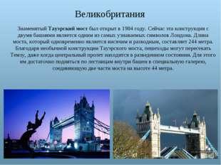 Великобритания Знаменитый Тауэрский мост был открыт в 1984 году. Сейчас эта к