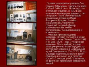 Первым начальником училища был Гавриил Ефремович Одарюк. Он имел богатый бое