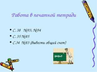 Работа в печатной тетради С. 38 № 93, № 94 С. 35 № 85 С.34 № 83 (вывести общи