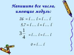Напишите все числа, имеющие модуль: 26 = l … l = l … l 5,7 = l … l = l … l