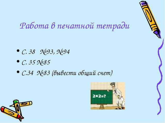 Работа в печатной тетради С. 38 № 93, № 94 С. 35 № 85 С.34 № 83 (вывести общи...