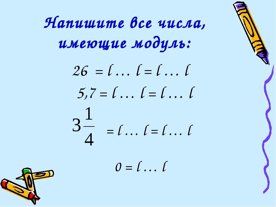 Напишите все числа, имеющие модуль: 26 = l … l = l … l 5,7 = l … l = l … l...
