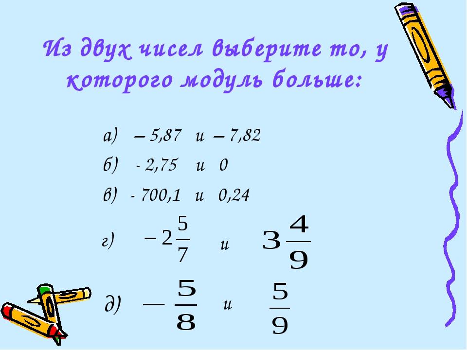 Из двух чисел выберите то, у которого модуль больше: а) – 5,87 и – 7,82 б) -...