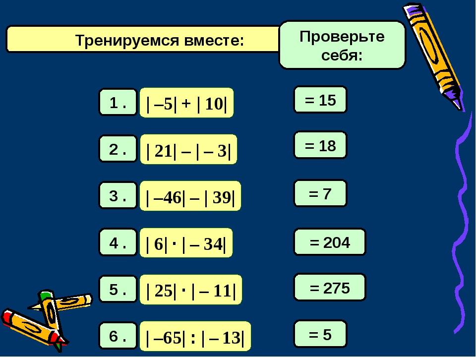 Тренируемся вместе: = 15 = 18 = 7 = 204 = 275 = 5 Проверьте себя: