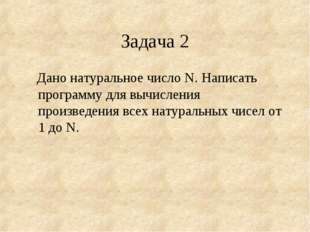 Задача 2 Дано натуральное число N. Написать программу для вычисления произвед