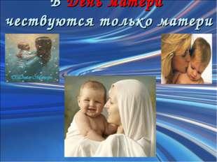 В День матери чествуются только матери
