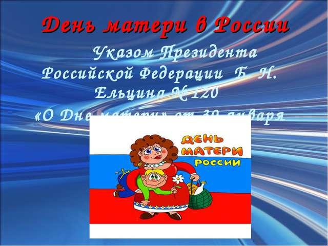 День матери в России Указом Президента Российской Федерации Б. Н. Ельцина №...