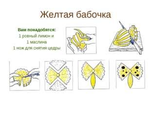 Желтая бабочка Вам понадобятся: 1 ровный лимон и 1 маслина 1 нож для снятия ц
