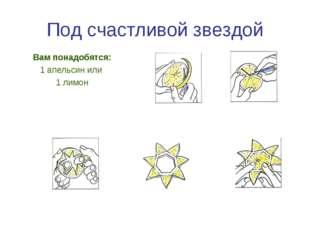 Под счастливой звездой Вам понадобятся: 1 апельсин или 1 лимон