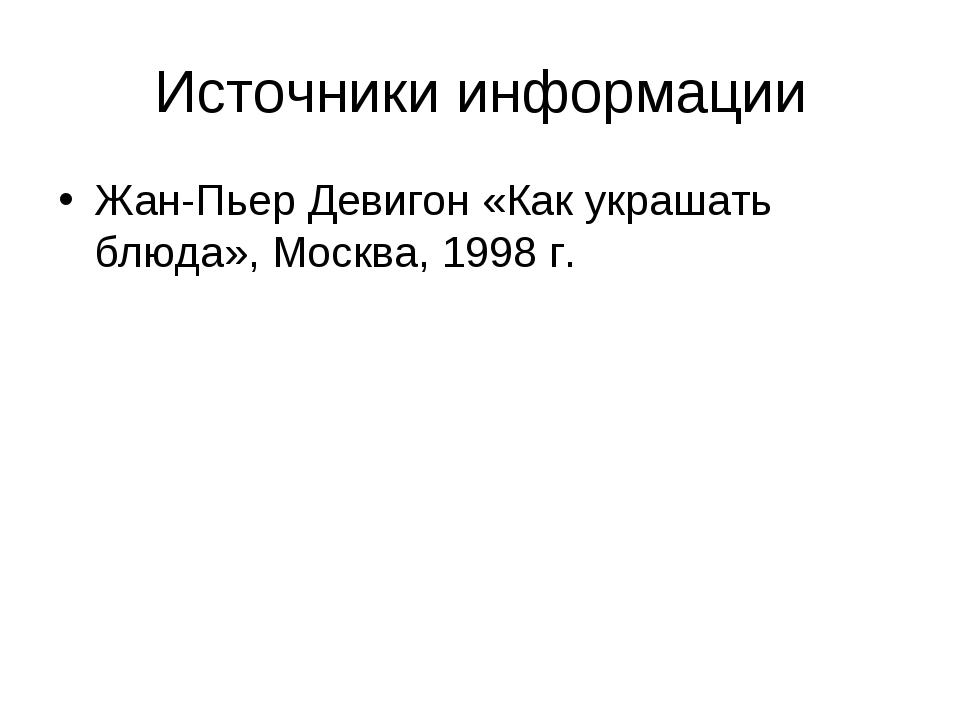 Источники информации Жан-Пьер Девигон «Как украшать блюда», Москва, 1998 г.