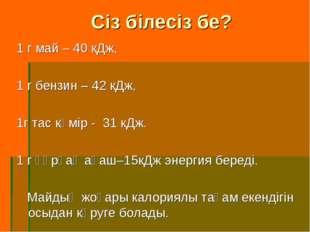 Сіз білесіз бе? 1 г май – 40 кДж, 1 г бензин – 42 кДж, 1г тас көмір - 31 кДж.