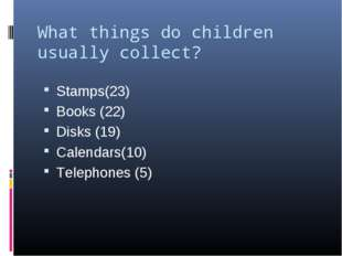 What things do children usually collect?   Stamps(23) Books (22) Disks (19) C