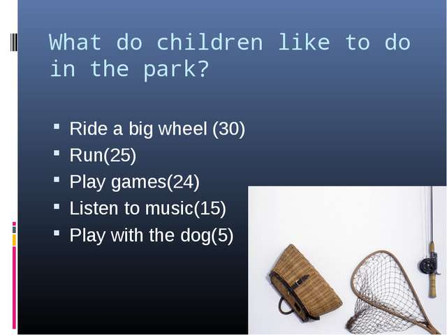 What do children like to do in the park? Ride a big wheel (30) Run(25) Play g...