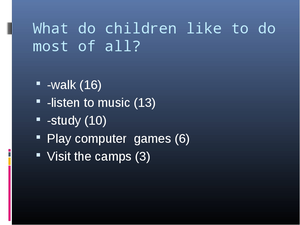 What do children like to do most of all? -walk (16) -listen to music (13) -st...